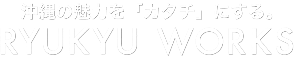 沖縄の魅力をカタチにする琉球ワークス